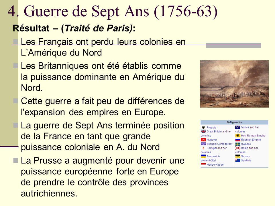 4. Guerre de Sept Ans (1756-63) Résultat – (Traité de Paris): Les Français ont perdu leurs colonies en LAmérique du Nord Les Britanniques ont été étab
