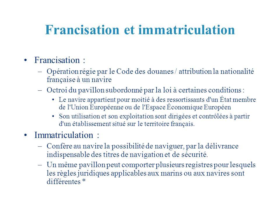 Francisation et immatriculation Francisation : –Opération régie par le Code des douanes / attribution la nationalité française à un navire –Octroi du