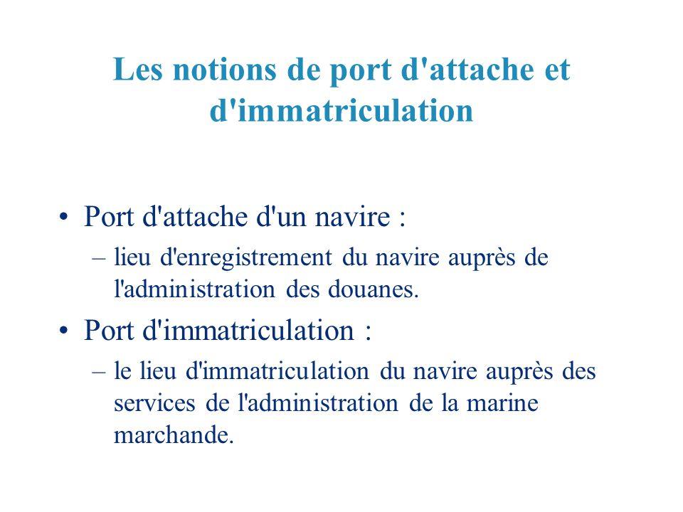 Les notions de port d'attache et d'immatriculation Port d'attache d'un navire : –lieu d'enregistrement du navire auprès de l'administration des douane