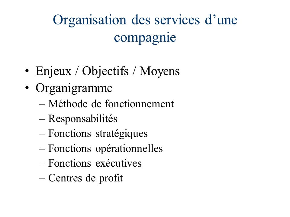 Organisation des services dune compagnie Enjeux / Objectifs / Moyens Organigramme –Méthode de fonctionnement –Responsabilités –Fonctions stratégiques