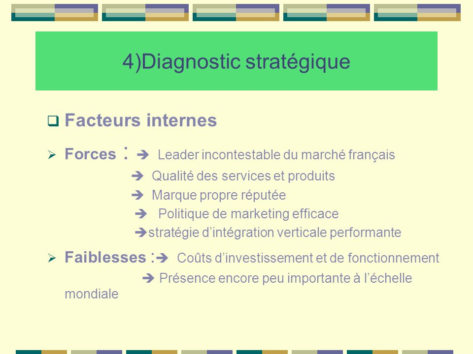 4)Diagnostic stratégique Facteurs internes Forces : Leader incontestable du marché français Qualité des services et produits Marque propre réputée Pol