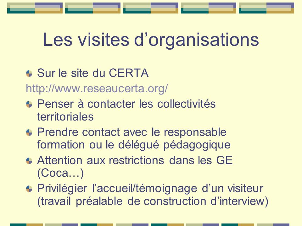 Les visites dorganisations Sur le site du CERTA http://www.reseaucerta.org/ Penser à contacter les collectivités territoriales Prendre contact avec le