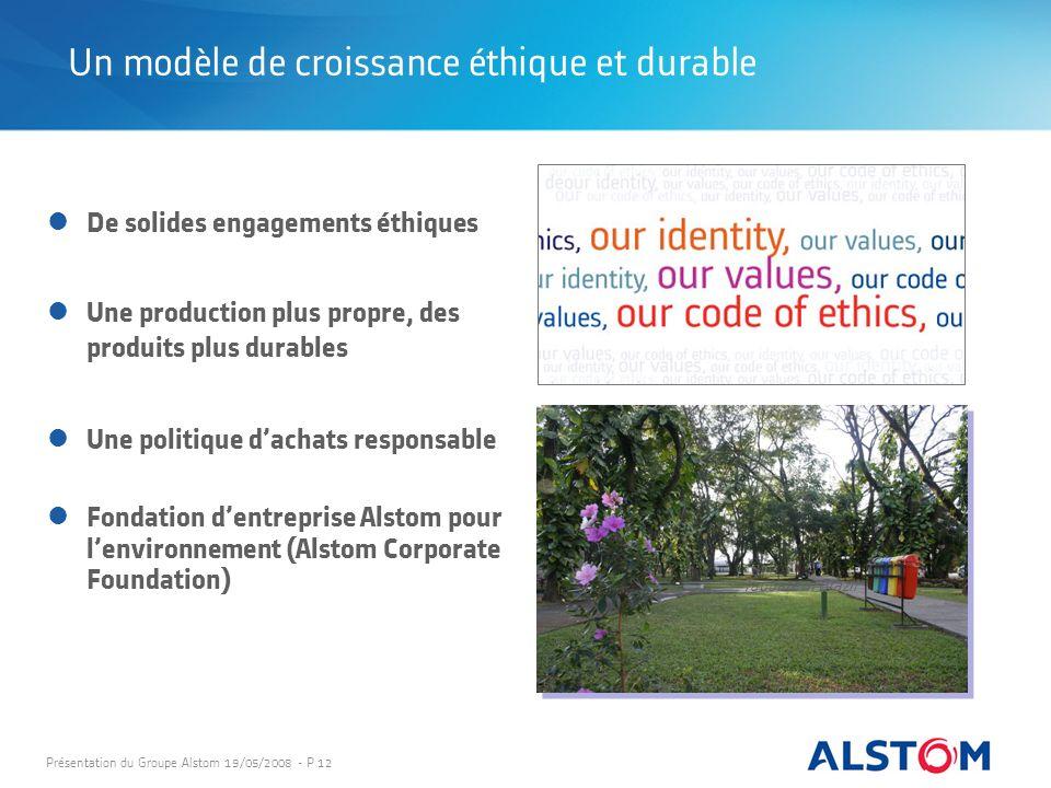 Présentation du Groupe Alstom 19/05/2008 - P 12 Un modèle de croissance éthique et durable De solides engagements éthiques Une production plus propre,