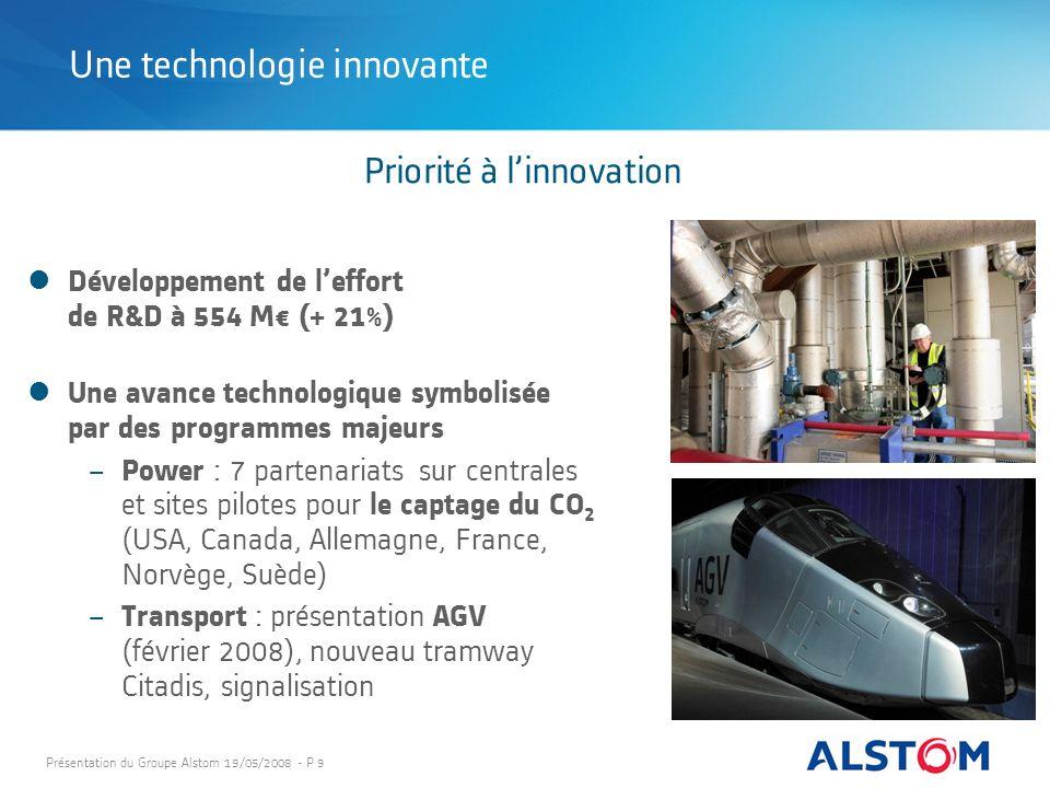 Présentation du Groupe Alstom 19/05/2008 - P 9 Priorité à linnovation Développement de leffort de R&D à 554 M (+ 21%) Une avance technologique symboli