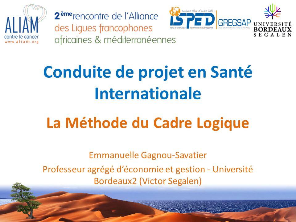 Conduite de projet en Santé Internationale La Méthode du Cadre Logique Emmanuelle Gagnou-Savatier Professeur agrégé déconomie et gestion - Université