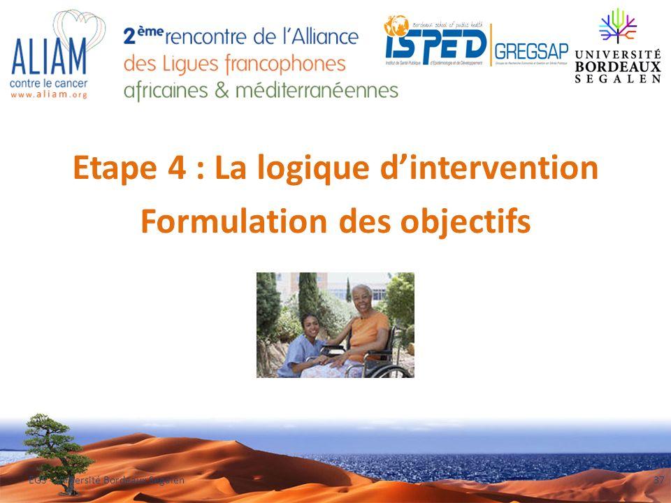 Etape 4 : La logique dintervention Formulation des objectifs EGS - Université Bordeaux Segalen37
