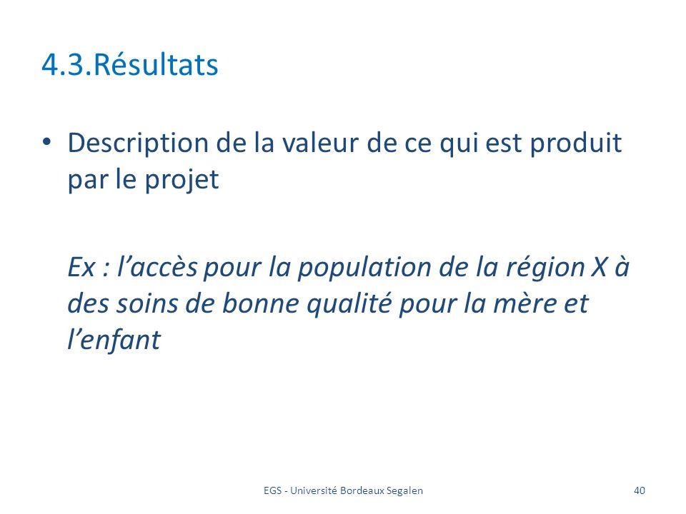 EGS - Université Bordeaux Segalen40 4.3.Résultats Description de la valeur de ce qui est produit par le projet Ex : laccès pour la population de la ré