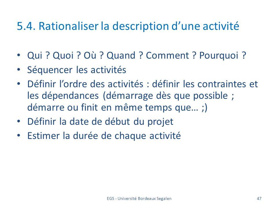 EGS - Université Bordeaux Segalen47 5.4. Rationaliser la description dune activité Qui ? Quoi ? Où ? Quand ? Comment ? Pourquoi ? Séquencer les activi