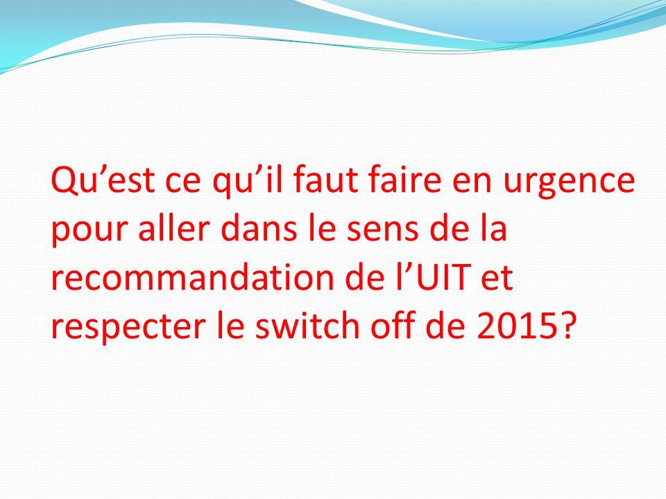 Quest ce quil faut faire en urgence pour aller dans le sens de la recommandation de lUIT et respecter le switch off de 2015?