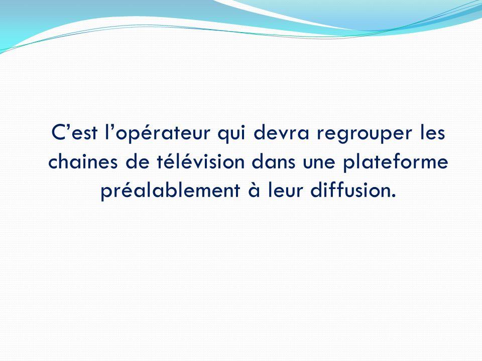 Cest lopérateur qui devra regrouper les chaines de télévision dans une plateforme préalablement à leur diffusion.