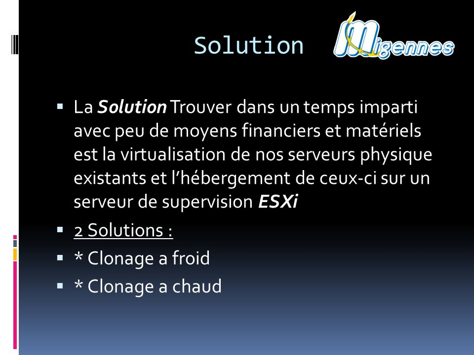 Solution La Solution Trouver dans un temps imparti avec peu de moyens financiers et matériels est la virtualisation de nos serveurs physique existants