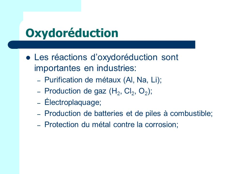 Oxydoréduction Les réactions doxydoréduction sont importantes en industries: – Purification de métaux (Al, Na, Li); – Production de gaz (H 2, Cl 2, O
