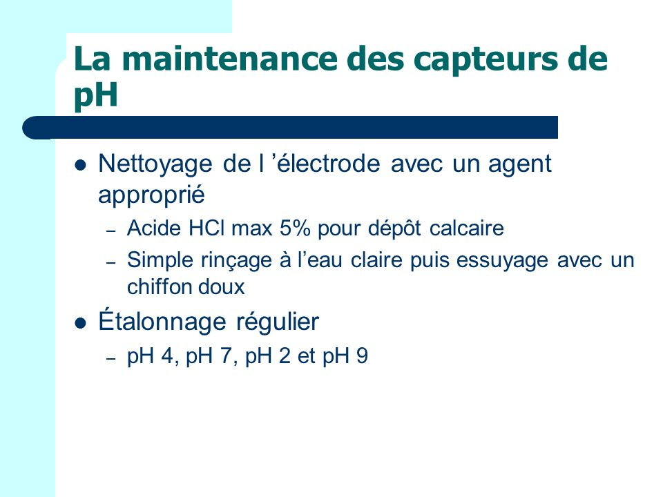 La maintenance des capteurs de pH Nettoyage de l électrode avec un agent approprié – Acide HCl max 5% pour dépôt calcaire – Simple rinçage à leau claire puis essuyage avec un chiffon doux Étalonnage régulier – pH 4, pH 7, pH 2 et pH 9