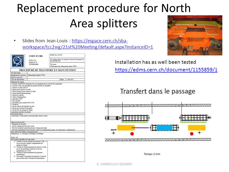 Replacement procedure for North Area splitters Slides from Jean-Louis : https://espace.cern.ch/sba- workspace/tcc2wg/21st%20Meeting/default.aspx?InstanceID=1https://espace.cern.ch/sba- workspace/tcc2wg/21st%20Meeting/default.aspx?InstanceID=1 https://edms.cern.ch/document/1155859/1 Installation has as well been tested E.
