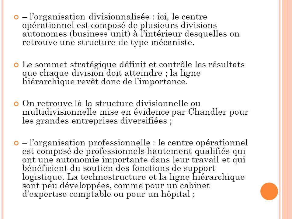– lorganisation divisionnalisée : ici, le centre opérationnel est composé de plusieurs divisions autonomes (business unit) à lintérieur desquelles on retrouve une structure de type mécaniste.