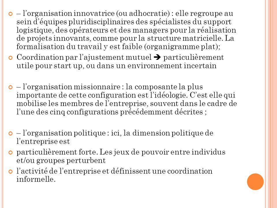 – lorganisation innovatrice (ou adhocratie) : elle regroupe au sein déquipes pluridisciplinaires des spécialistes du support logistique, des opérateur