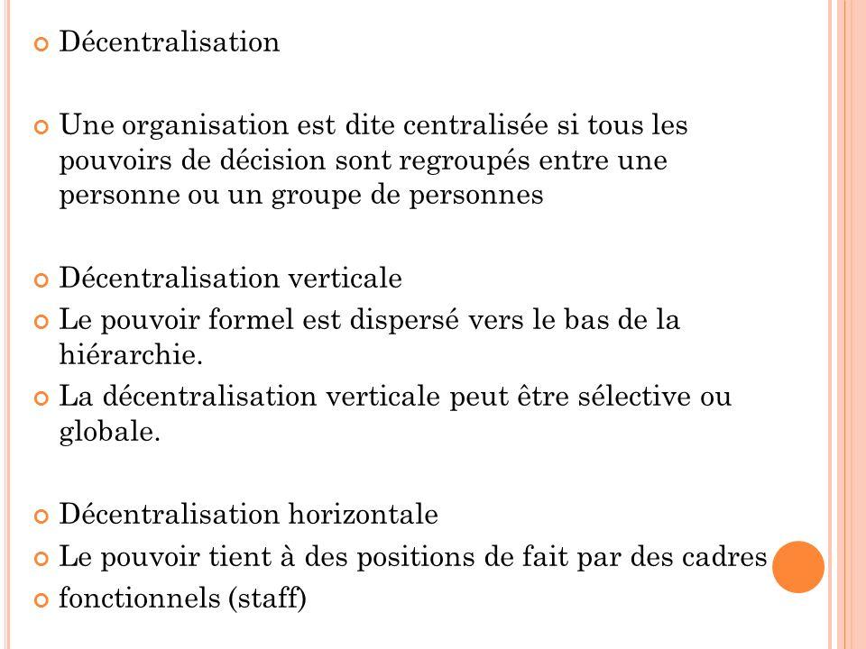 Décentralisation Une organisation est dite centralisée si tous les pouvoirs de décision sont regroupés entre une personne ou un groupe de personnes Décentralisation verticale Le pouvoir formel est dispersé vers le bas de la hiérarchie.