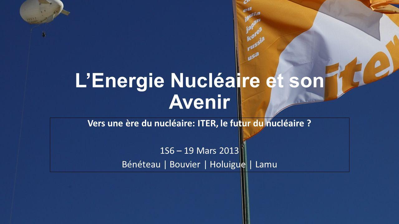 LEnergie Nucléaire et son Avenir Vers une ère du nucléaire: ITER, le futur du nucléaire ? 1S6 – 19 Mars 2013 Bénéteau | Bouvier | Holuigue | Lamu