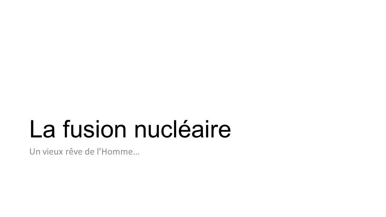 La fusion nucléaire Un vieux rêve de lHomme…