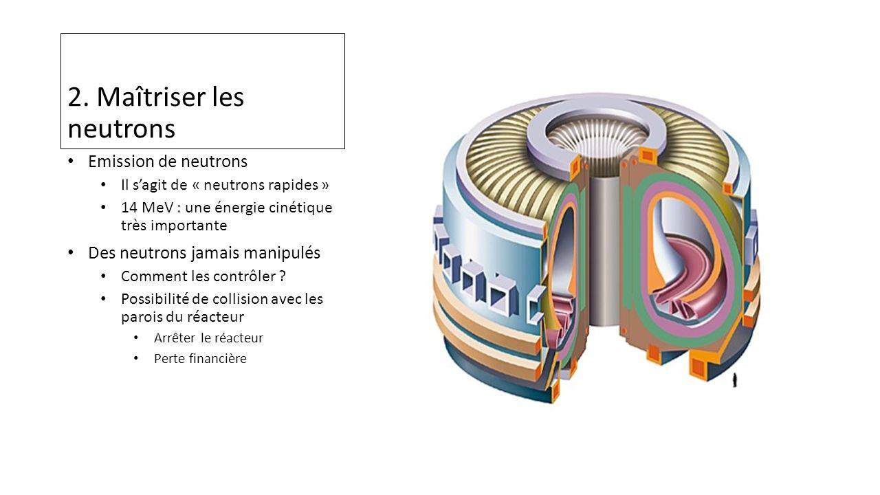 2. Maîtriser les neutrons Emission de neutrons Il sagit de « neutrons rapides » 14 MeV : une énergie cinétique très importante Des neutrons jamais man