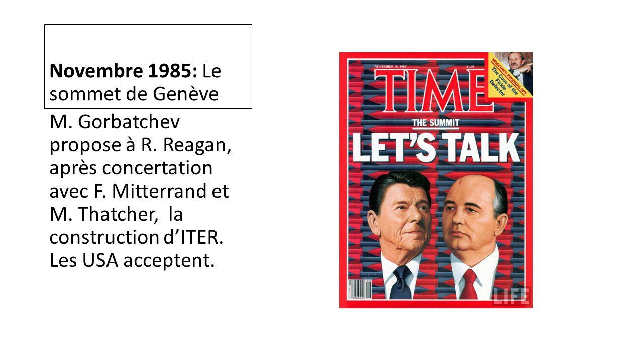 Novembre 1985: Le sommet de Genève M. Gorbatchev propose à R. Reagan, après concertation avec F. Mitterrand et M. Thatcher, la construction dITER. Les