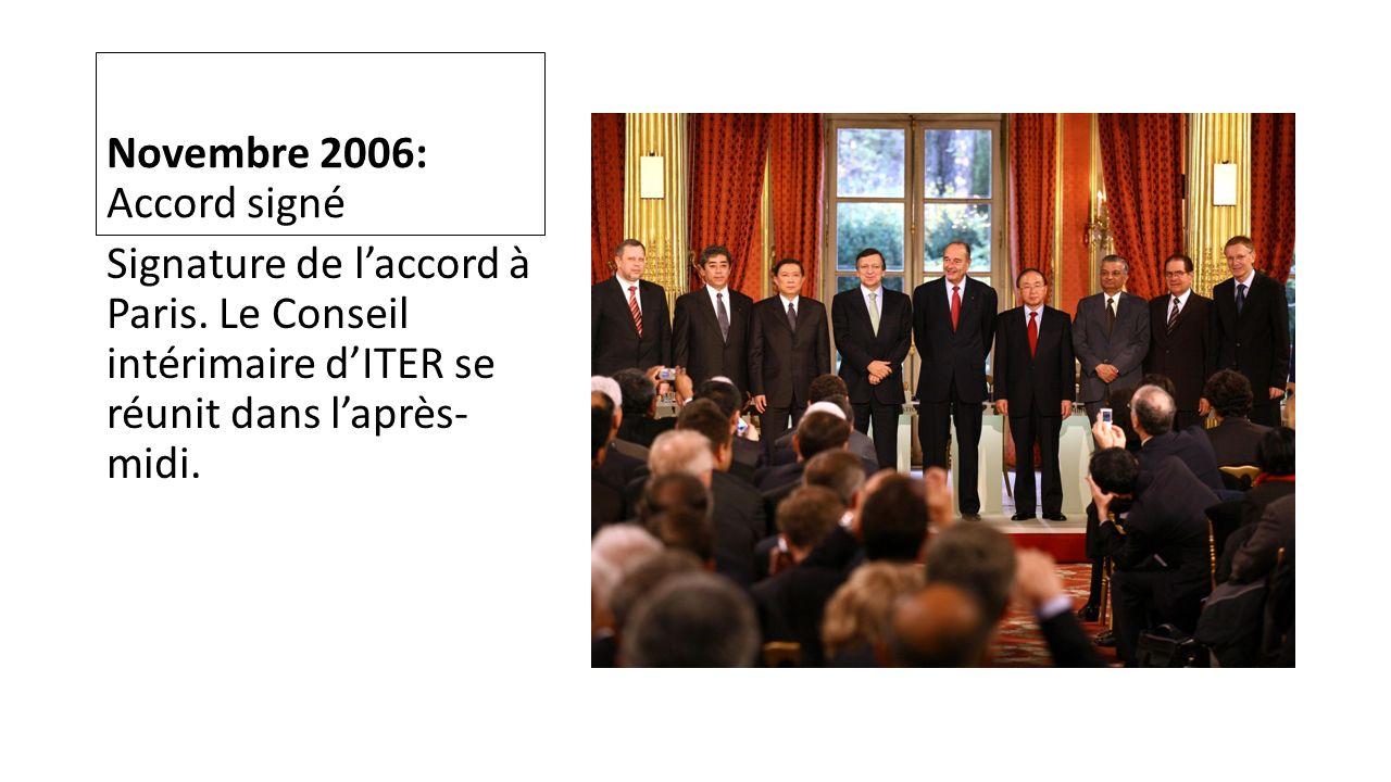 Novembre 2006: Accord signé Signature de laccord à Paris. Le Conseil intérimaire dITER se réunit dans laprès- midi.