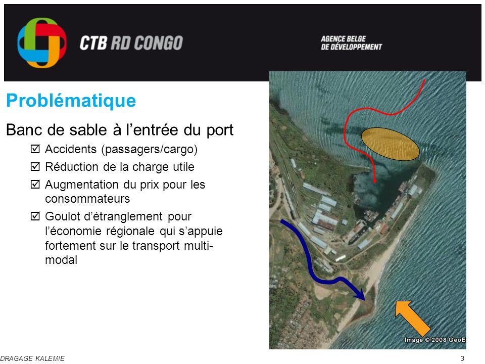 DRAGAGE KALEMIE3 Problématique Banc de sable à lentrée du port Accidents (passagers/cargo) Réduction de la charge utile Augmentation du prix pour les