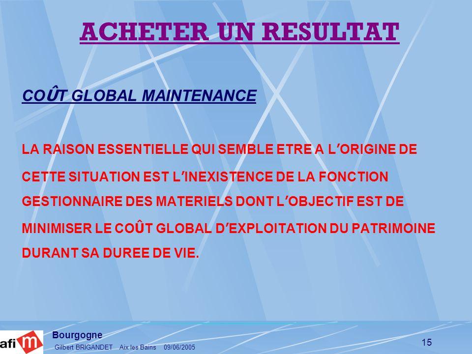 Bourgogne Gilbert BRIGANDET Aix les Bains 09/06/2005 15 CO Û T GLOBAL MAINTENANCE LA RAISON ESSENTIELLE QUI SEMBLE ETRE A L ORIGINE DE CETTE SITUATION