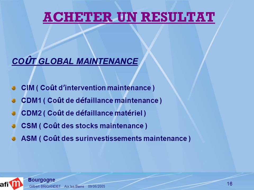 Bourgogne Gilbert BRIGANDET Aix les Bains 09/06/2005 16 CO Û T GLOBAL MAINTENANCE CIM ( Co û t d intervention maintenance ) CDM1 ( Co û t de d é faill