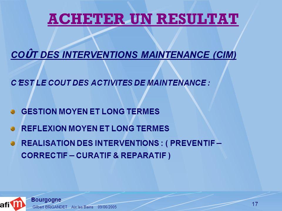 Bourgogne Gilbert BRIGANDET Aix les Bains 09/06/2005 17 CO Û T DES INTERVENTIONS MAINTENANCE (CIM) C EST LE COUT DES ACTIVITES DE MAINTENANCE : GESTIO