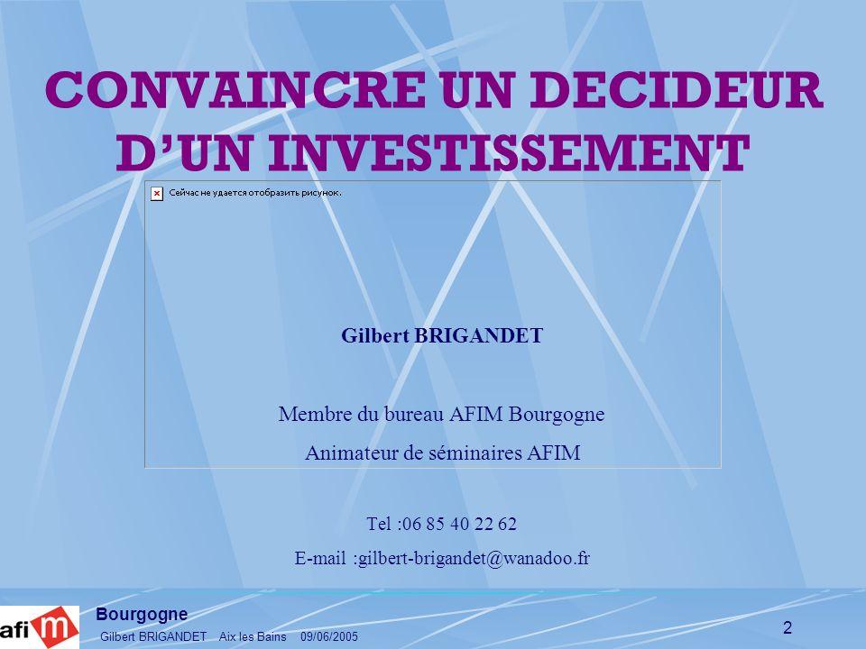 Bourgogne Gilbert BRIGANDET Aix les Bains 09/06/2005 2 CONVAINCRE UN DECIDEUR DUN INVESTISSEMENT Gilbert BRIGANDET Membre du bureau AFIM Bourgogne Ani
