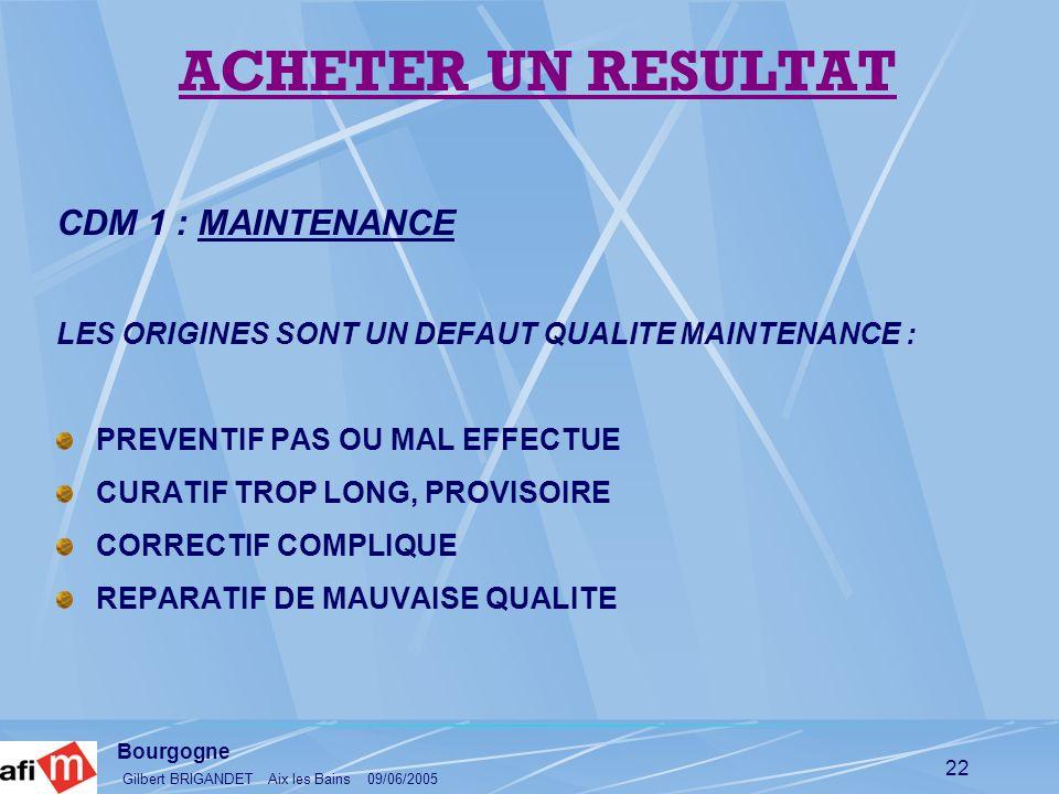 Bourgogne Gilbert BRIGANDET Aix les Bains 09/06/2005 22 CDM 1 : MAINTENANCE LES ORIGINES SONT UN DEFAUT QUALITE MAINTENANCE : PREVENTIF PAS OU MAL EFF