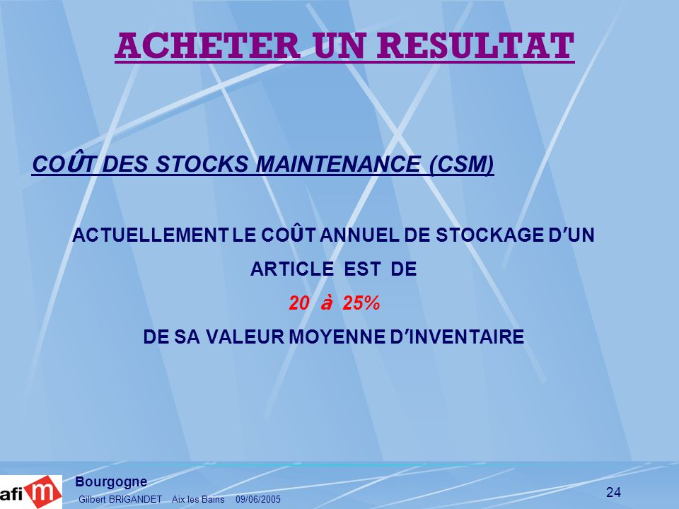 Bourgogne Gilbert BRIGANDET Aix les Bains 09/06/2005 24 CO Û T DES STOCKS MAINTENANCE (CSM) ACTUELLEMENT LE CO Û T ANNUEL DE STOCKAGE D UN ARTICLE EST