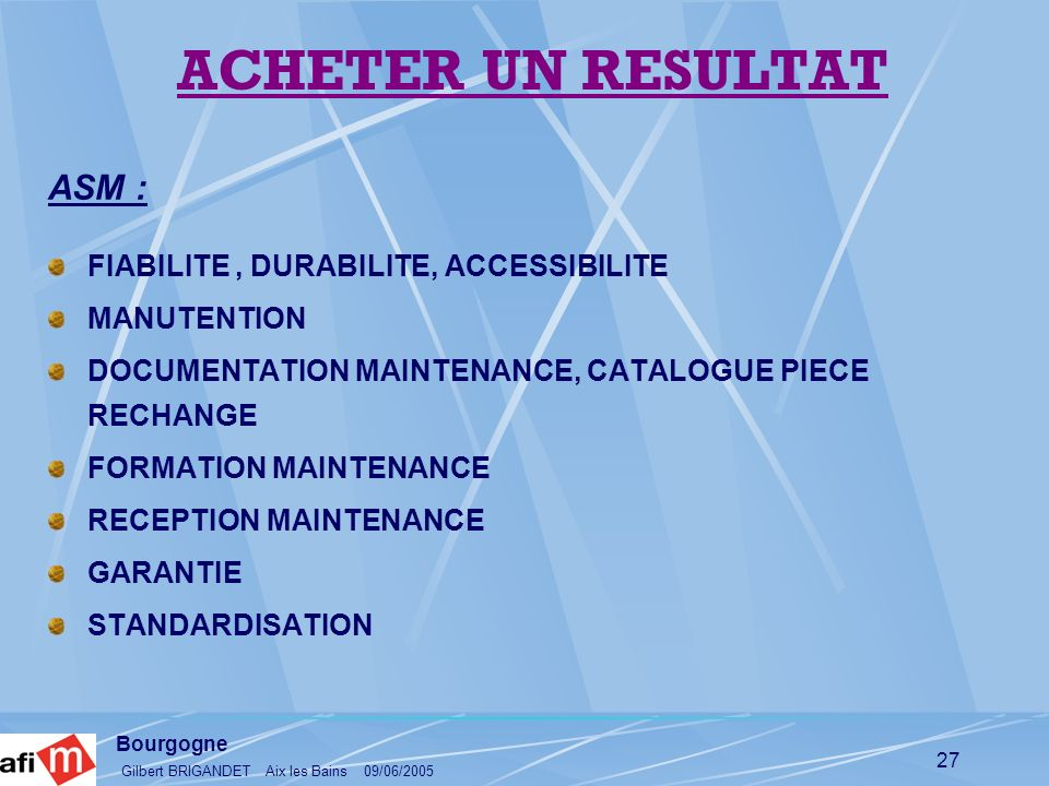 Bourgogne Gilbert BRIGANDET Aix les Bains 09/06/2005 27 ASM : FIABILITE, DURABILITE, ACCESSIBILITE MANUTENTION DOCUMENTATION MAINTENANCE, CATALOGUE PI