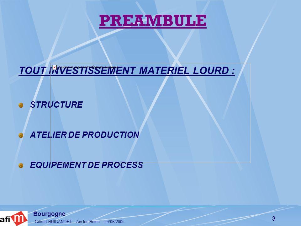 Bourgogne Gilbert BRIGANDET Aix les Bains 09/06/2005 3 PREAMBULE TOUT INVESTISSEMENT MATERIEL LOURD : STRUCTURE ATELIER DE PRODUCTION EQUIPEMENT DE PR