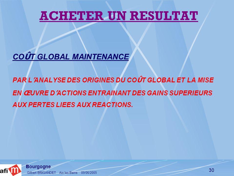 Bourgogne Gilbert BRIGANDET Aix les Bains 09/06/2005 30 CO Û T GLOBAL MAINTENANCE PAR L ANALYSE DES ORIGINES DU CO Û T GLOBAL ET LA MISE EN Œ UVRE D A
