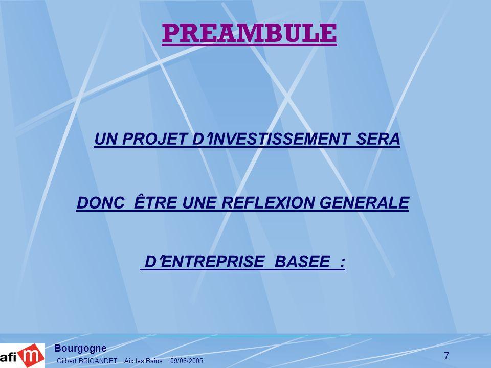 Bourgogne Gilbert BRIGANDET Aix les Bains 09/06/2005 7 UN PROJET D INVESTISSEMENT SERA DONC ÊTRE UNE REFLEXION GENERALE D ENTREPRISE BASEE : PREAMBULE