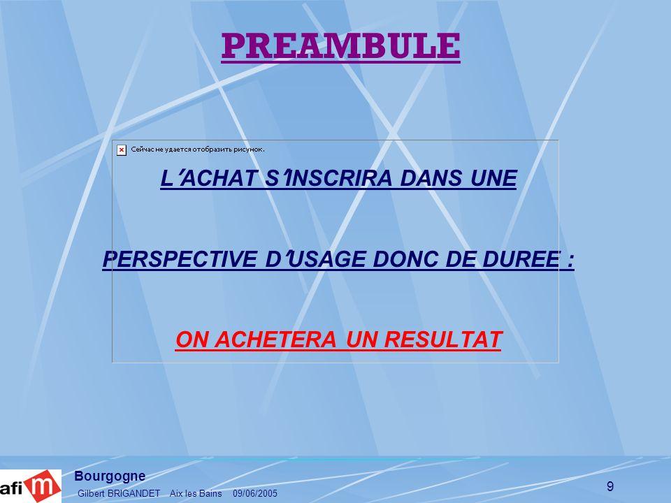 Bourgogne Gilbert BRIGANDET Aix les Bains 09/06/2005 9 PREAMBULE L ACHAT S INSCRIRA DANS UNE PERSPECTIVE D USAGE DONC DE DUREE : ON ACHETERA UN RESULT