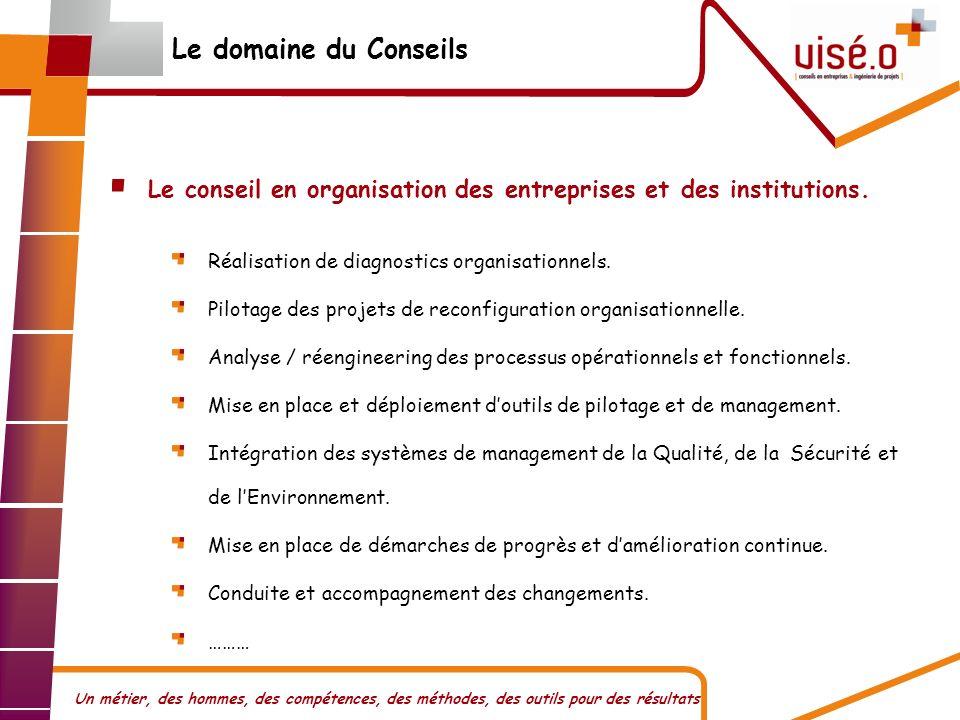 Un métier, des hommes, des compétences, des méthodes, des outils pour des résultats Le domaine du Conseils Le conseil en organisation des entreprises