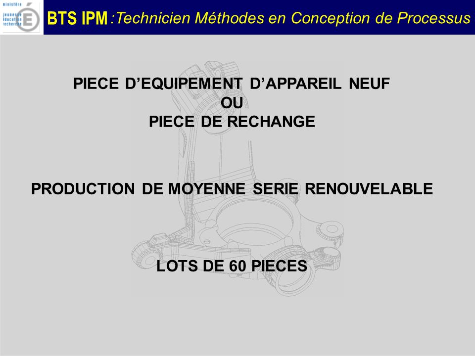 BTS IPM :Technicien Méthodes en Conception de Processus PIECE DEQUIPEMENT DAPPAREIL NEUF OU PIECE DE RECHANGE PRODUCTION DE MOYENNE SERIE RENOUVELABLE