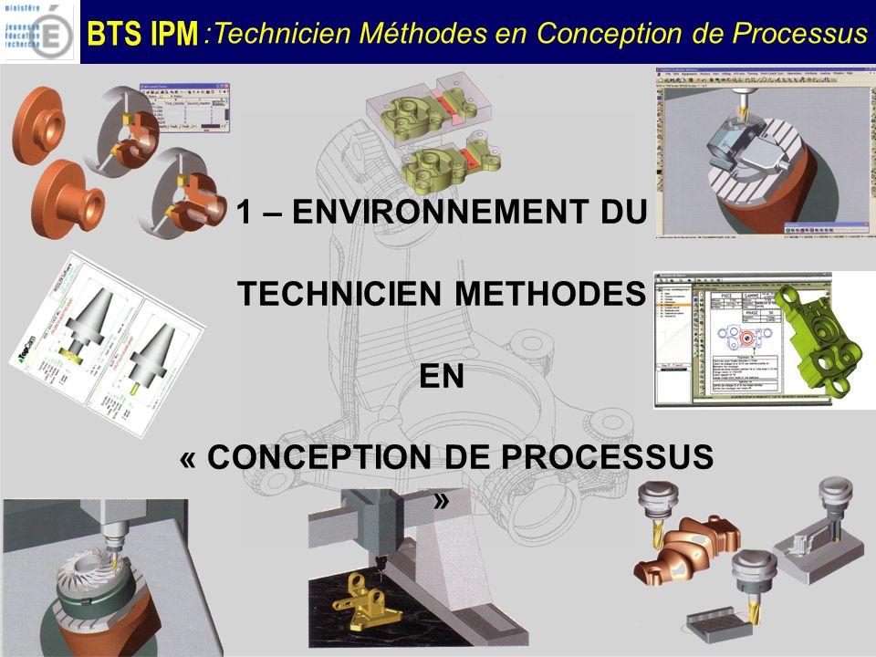 BTS IPM :Technicien Méthodes en Conception de Processus 1 – ENVIRONNEMENT DU TECHNICIEN METHODES EN « CONCEPTION DE PROCESSUS »