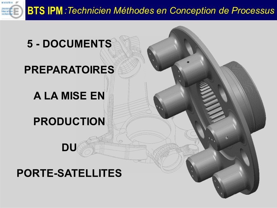 BTS IPM :Technicien Méthodes en Conception de Processus 5 - DOCUMENTS PREPARATOIRES A LA MISE EN PRODUCTION DU PORTE-SATELLITES