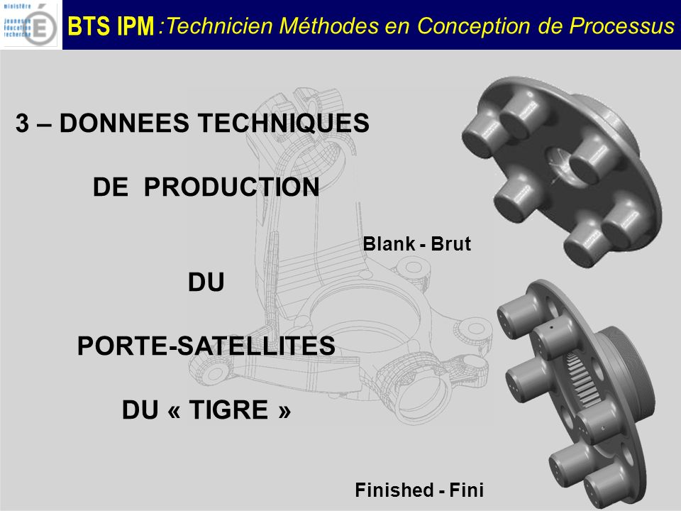 BTS IPM :Technicien Méthodes en Conception de Processus 3 – DONNEES TECHNIQUES DE PRODUCTION DU PORTE-SATELLITES DU « TIGRE » Blank - Brut Finished -