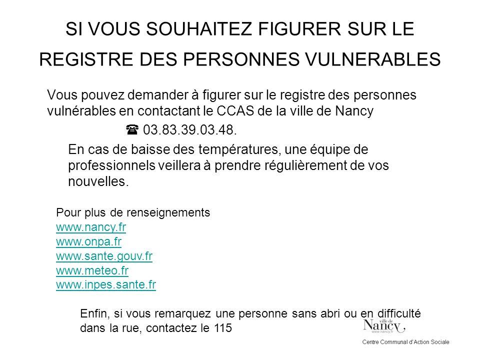 SI VOUS SOUHAITEZ FIGURER SUR LE REGISTRE DES PERSONNES VULNERABLES Vous pouvez demander à figurer sur le registre des personnes vulnérables en contactant le CCAS de la ville de Nancy 03.83.39.03.48.
