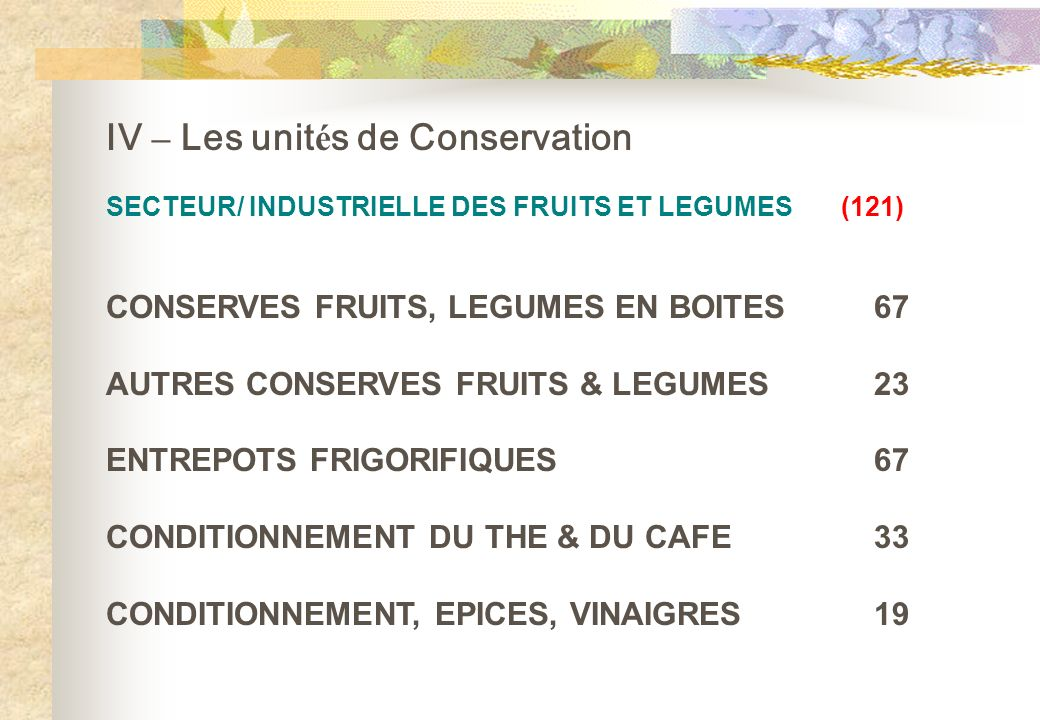 IV – Les unit é s de Conservation SECTEUR/ INDUSTRIELLE DES FRUITS ET LEGUMES (121) CONSERVES FRUITS, LEGUMES EN BOITES67 AUTRES CONSERVES FRUITS & LE
