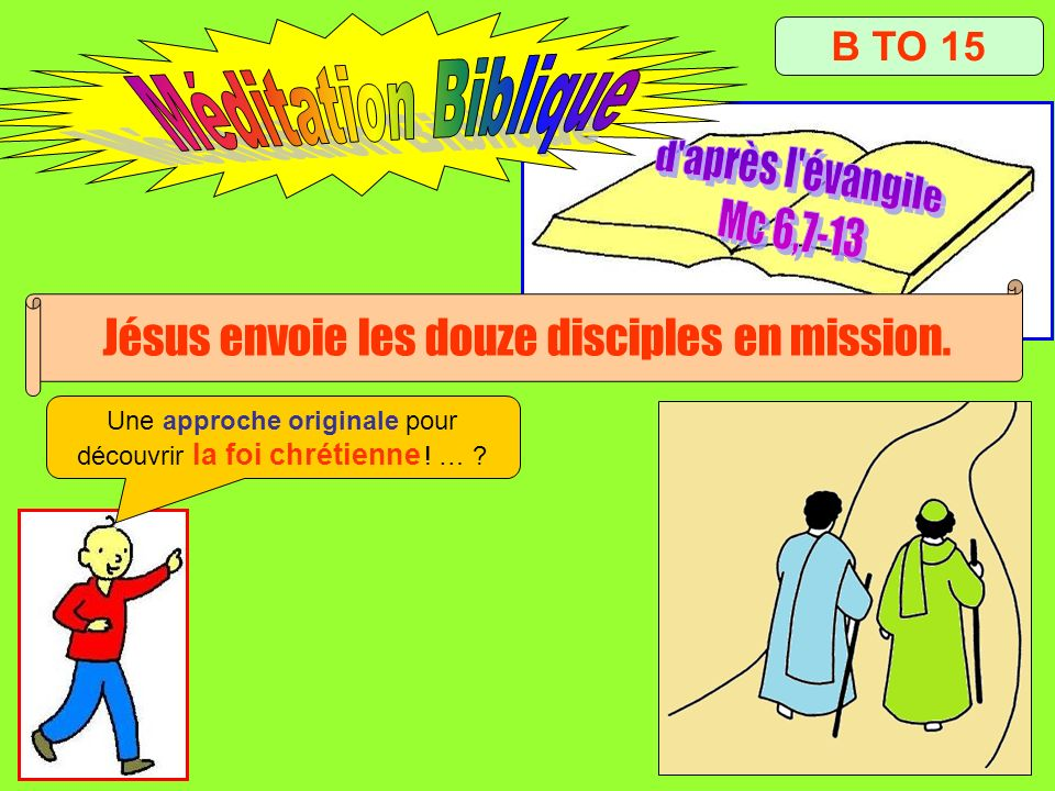 B TO 15 Jésus envoie les douze disciples en mission. Une approche originale pour découvrir la foi chrétienne ! … ?