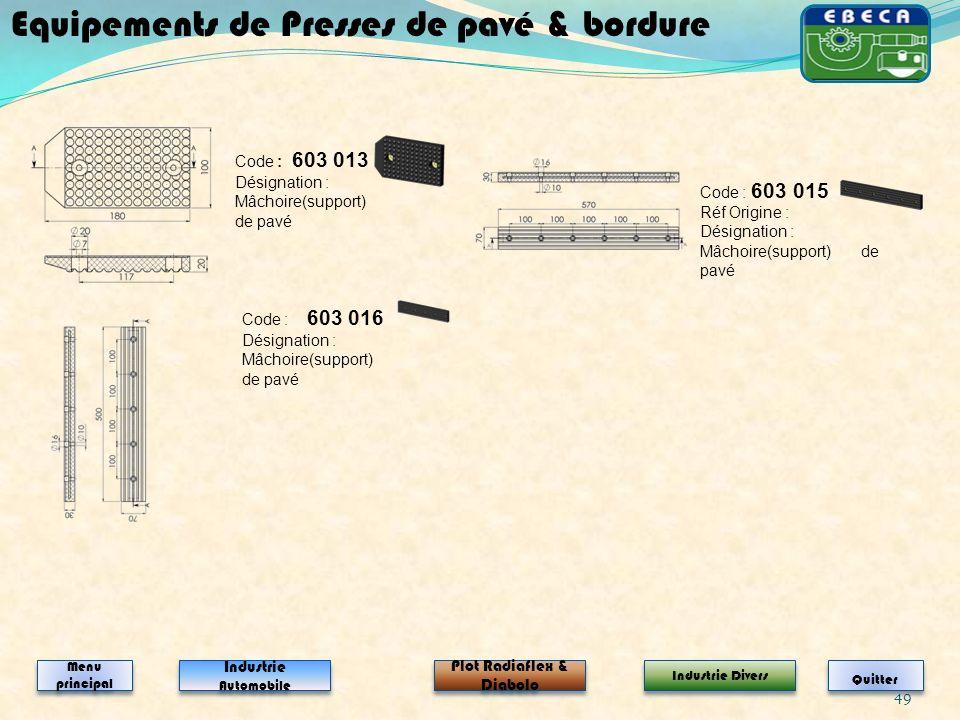 49 Code : 603 016 Désignation : Mâchoire(support) de pavé Code : 603 013 Désignation : Mâchoire(support) de pavé Equipements de Presses de pavé & bord