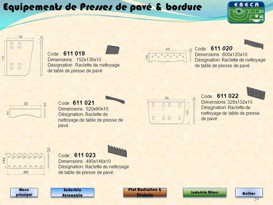 50 Code : 611 019 Dimensions : 152x138x10 Désignation : Raclette de nettoyage de table de presse de pavé Code : 611 020 Dimensions : 600x120x10 Désign