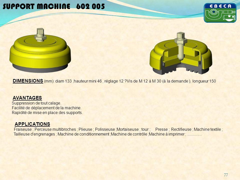 77 SUPPORT MACHINE 602 005 DIMENSIONS (mm): diam 133,hauteur mini 46, réglage 12 ?Vis de M 12 à M 30 (à la demande ), longueur 150. AVANTAGES Suppress