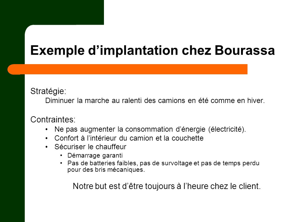 Exemple dimplantation chez Bourassa Stratégie: Diminuer la marche au ralenti des camions en été comme en hiver. Contraintes: Ne pas augmenter la conso